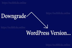 How to Downgrade WordPress Version - Tech Blicks